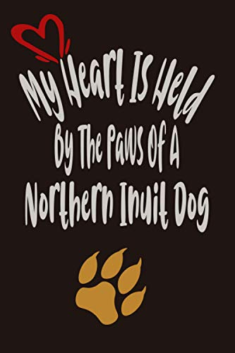 My Heart Is Held By The Paws Of a Northern Inuit Dog: Notebook Journal Paper Book For Northern Inuit Dog lovers, Perfect Cool Funny Humor Gifts For ... - 112 Pages with calendar 2021, 6 x 9 Inch