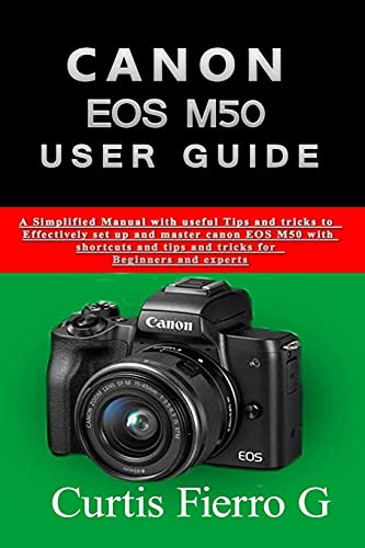 CANON EOS M50 Users Guide: The Simplified Manual with Useful Tips and Tricks to Effectively Set up and Master CANON EOS M50 with Shortcuts, Tips and Tricks for Beginners and Seniors