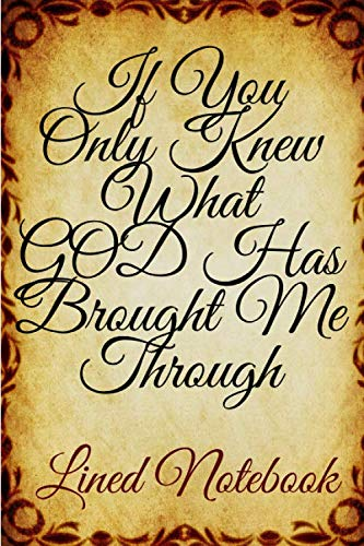 If You Only Knew What GOD Has Brought Me Through- Lined Notebook: Elegance notebook gratitude ; beautiful memories notebooks . Size 6x9 with various ... (Daily reflection memory book Publishing)