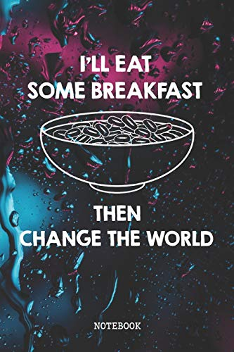 I'll Eat Some Breakfast, Then Change The World: Funny Morning Cereal Healthy Food Recipe Planner / Organizer / Lined Notebook (6' x 9')