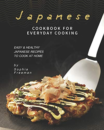Japanese Cookbook for Everyday Cooking: Easy & Healthy Japanese Recipes to Cook at Home