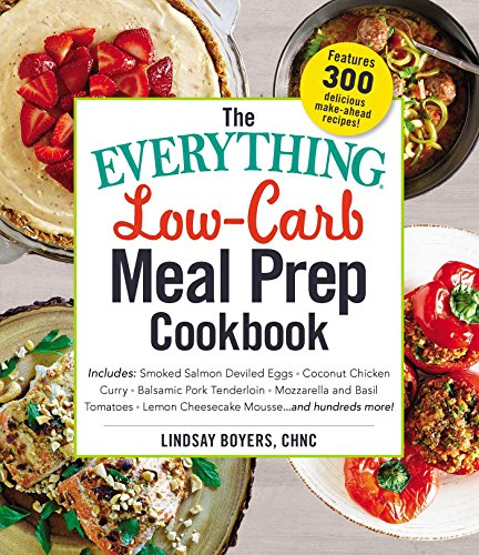 The Everything Low-Carb Meal Prep Cookbook: Includes: -Smoked Salmon Deviled Eggs -Coconut Chicken Curry -Balsamic Pork Tenderloin -Mozzarella and ... ...and Hundreds More! (Everything Series)